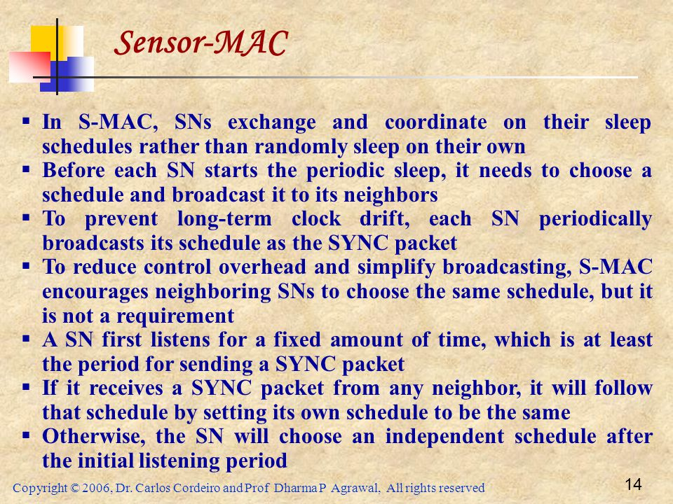 Copyright © 2006, Dr. Carlos Cordeiro and Prof Dharma P Agrawal, All rights reserved 14 Sensor-MAC  In S-MAC, SNs exchange and coordinate on their sl