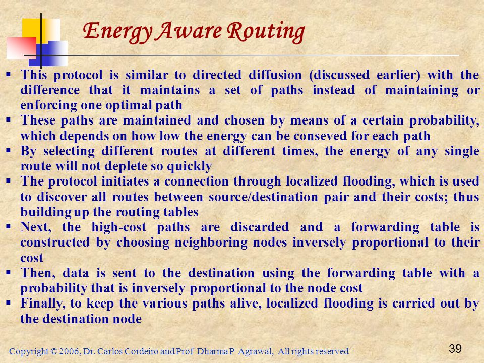 Copyright © 2006, Dr. Carlos Cordeiro and Prof Dharma P Agrawal, All rights reserved 39 Energy Aware Routing  This protocol is similar to directed di