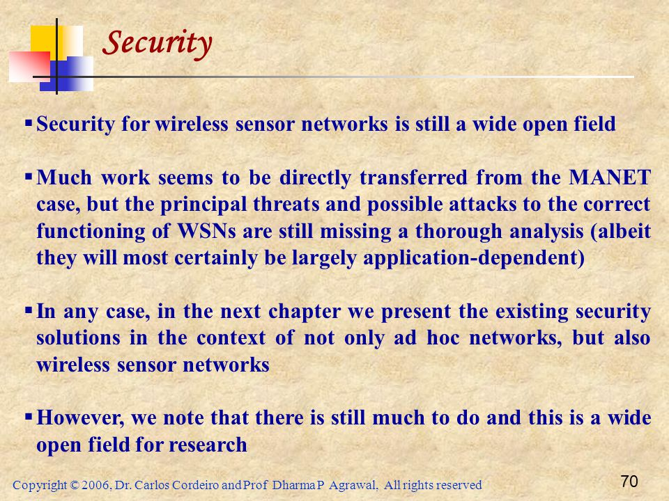 Copyright © 2006, Dr. Carlos Cordeiro and Prof Dharma P Agrawal, All rights reserved 70 Security  Security for wireless sensor networks is still a wi