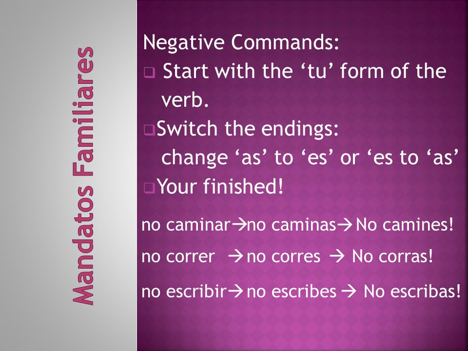 Negative Commands:  Start with the 'tu' form of the verb.  Switch the endings: change 'as' to 'es' or 'es to 'as'  Your finished! no caminar  no c