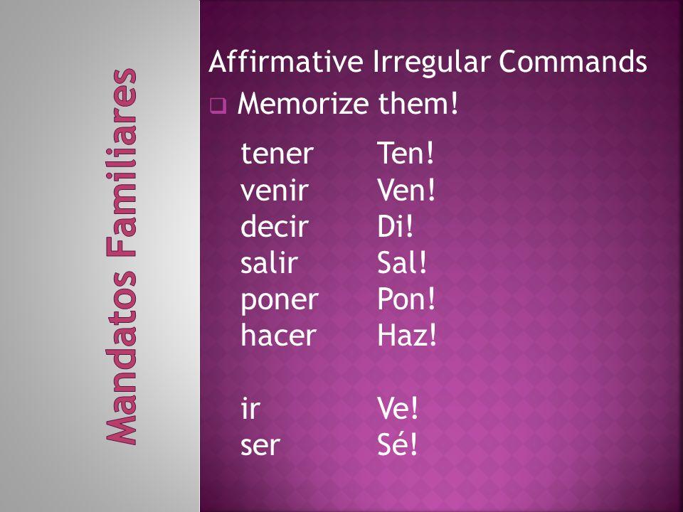 Affirmative Irregular Commands  Memorize them! tenerTen! venirVen! decirDi! salirSal! ponerPon! hacerHaz! irVe! serSé!