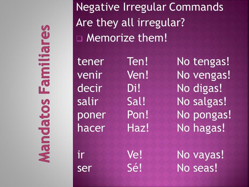 Negative Irregular Commands Are they all irregular?  Memorize them! tenerTen!No tengas! venirVen!No vengas! decirDi!No digas! salirSal!No salgas! pon