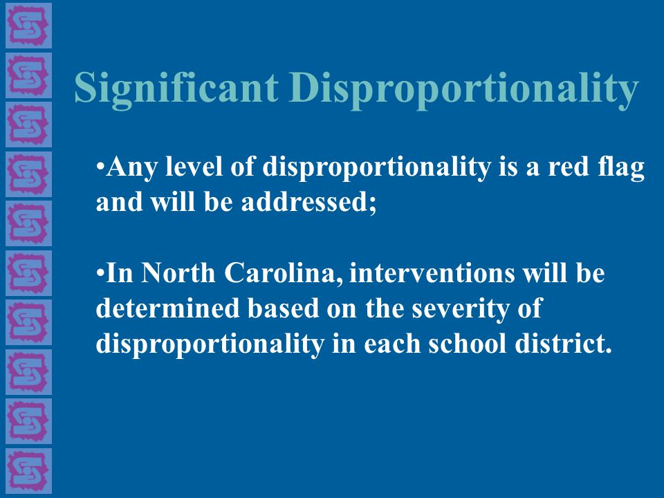 Significant Disproportionality Any level of disproportionality is a red flag and will be addressed; In North Carolina, interventions will be determined based on the severity of disproportionality in each school district.