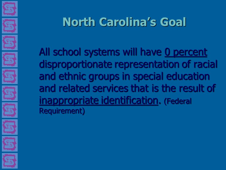 North Carolina's Goal All school systems will have 0 percent disproportionate representation of racial and ethnic groups in special education and related services that is the result of inappropriate identification.