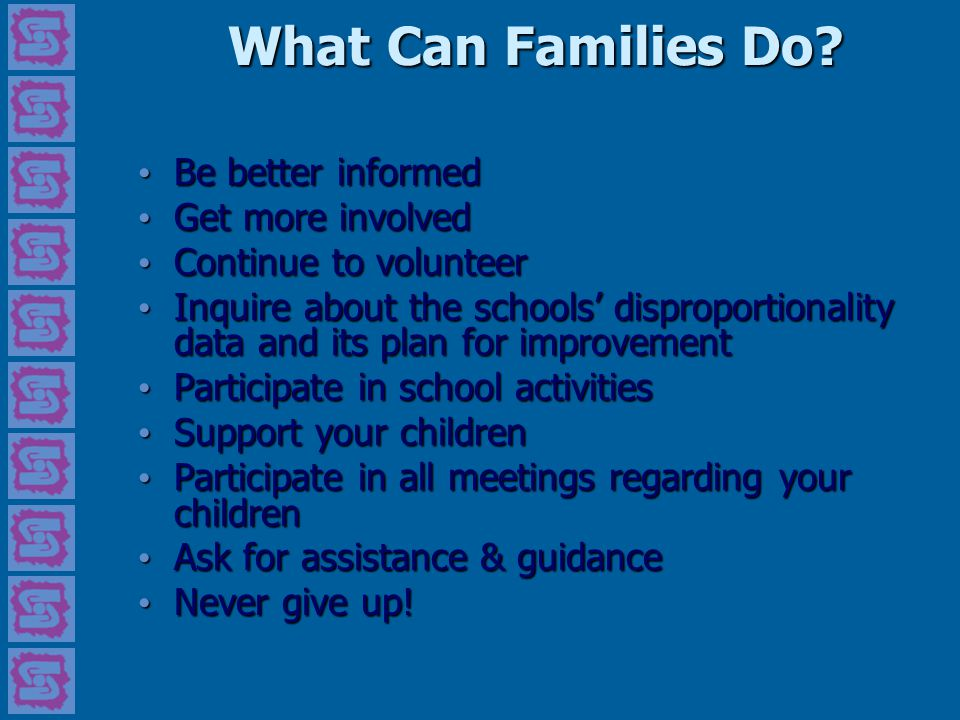 What Can Families Do? Be better informed Be better informed Get more involved Get more involved Continue to volunteer Continue to volunteer Inquire ab