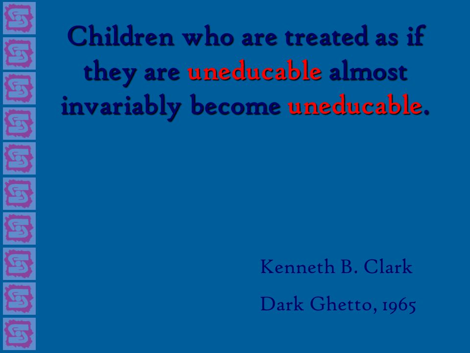 Children who are treated as if they are uneducable almost invariably become uneducable.