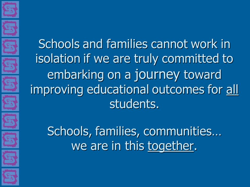Schools and families cannot work in isolation if we are truly committed to embarking on a journey toward improving educational outcomes for all studen