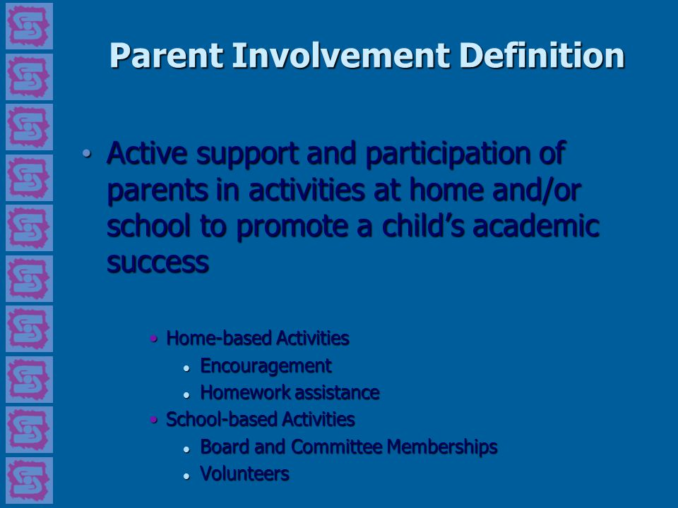 Parent Involvement Definition Active support and participation of parents in activities at home and/or school to promote a child's academic success Ac