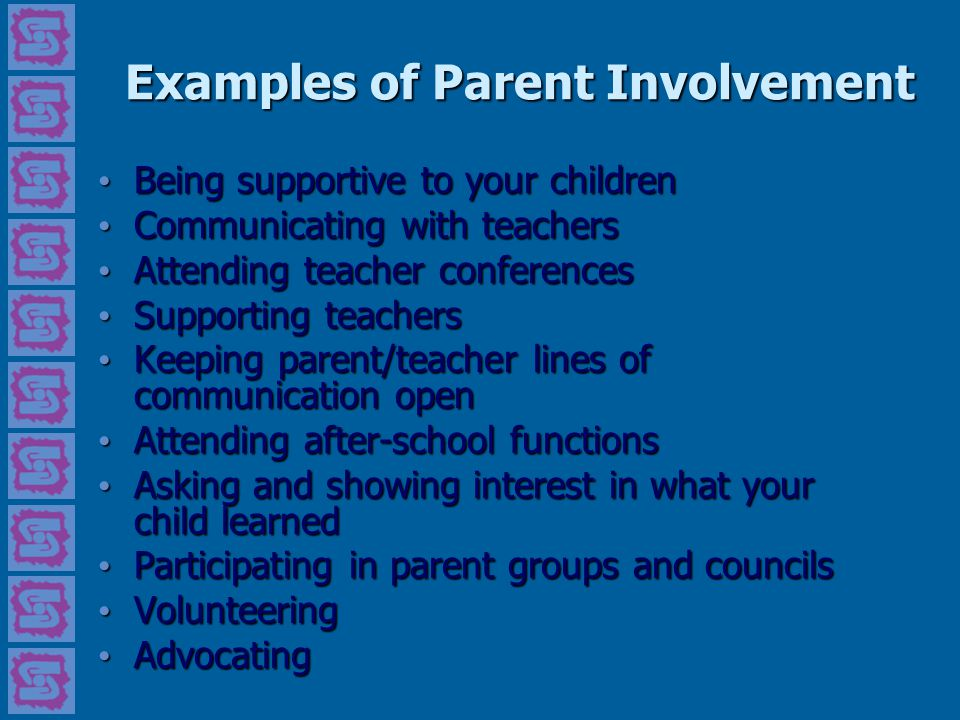 Examples of Parent Involvement Being supportive to your children Being supportive to your children Communicating with teachers Communicating with teac