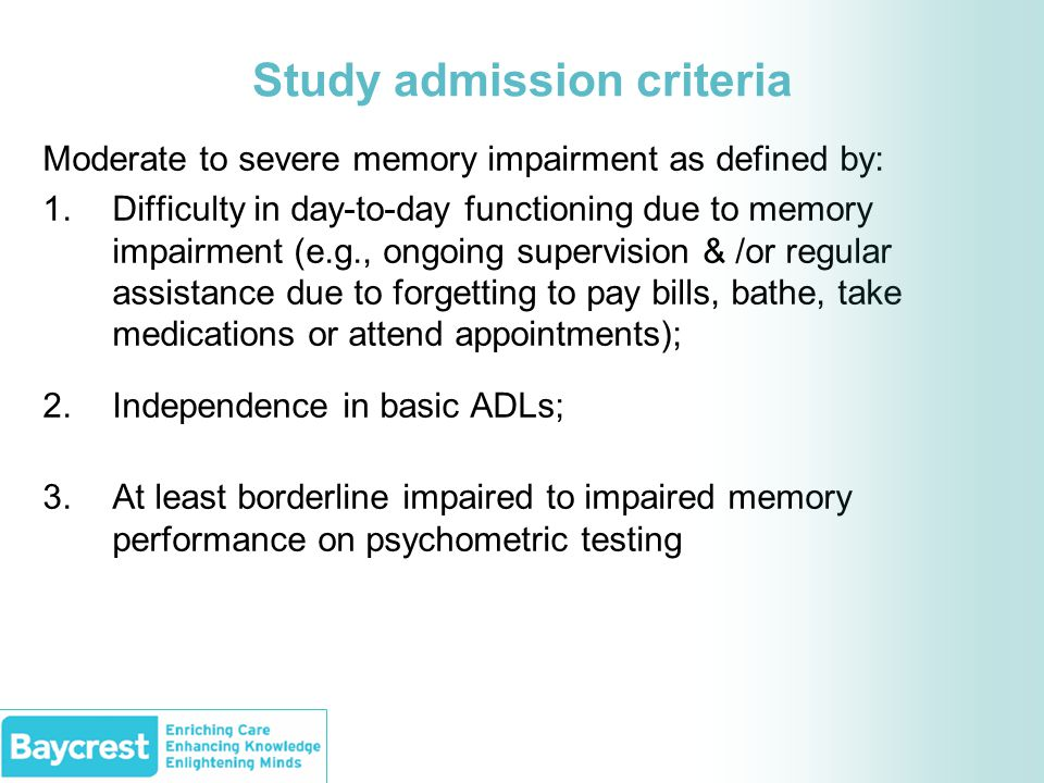 Study admission criteria Moderate to severe memory impairment as defined by: 1.Difficulty in day-to-day functioning due to memory impairment (e.g., ongoing supervision & /or regular assistance due to forgetting to pay bills, bathe, take medications or attend appointments); 2.Independence in basic ADLs; 3.At least borderline impaired to impaired memory performance on psychometric testing