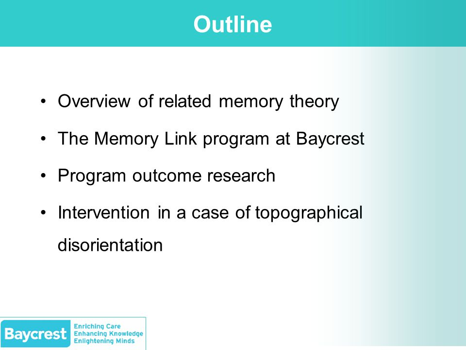 Outline Overview of related memory theory The Memory Link program at Baycrest Program outcome research Intervention in a case of topographical disorientation
