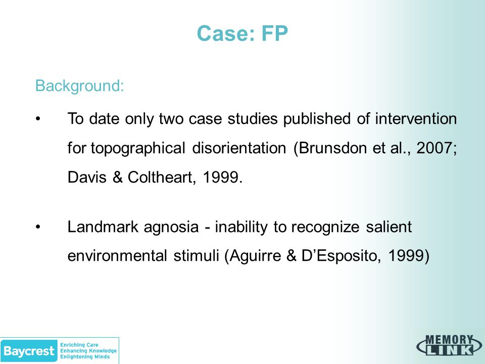 Case: FP Background: To date only two case studies published of intervention for topographical disorientation (Brunsdon et al., 2007; Davis & Coltheart, 1999.