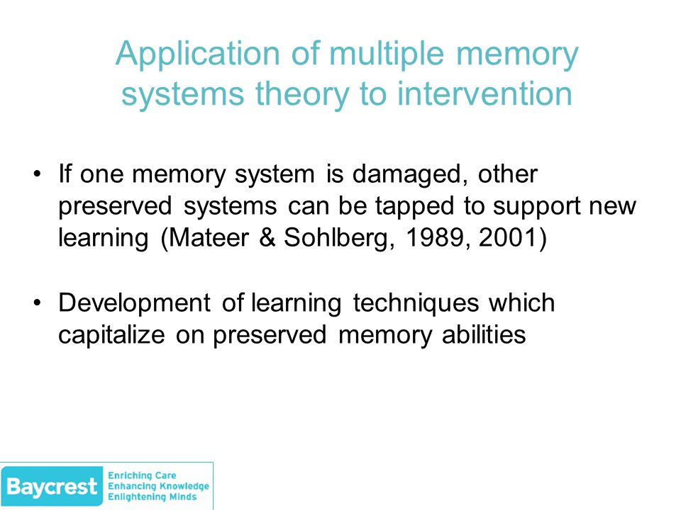 Application of multiple memory systems theory to intervention If one memory system is damaged, other preserved systems can be tapped to support new learning (Mateer & Sohlberg, 1989, 2001) Development of learning techniques which capitalize on preserved memory abilities