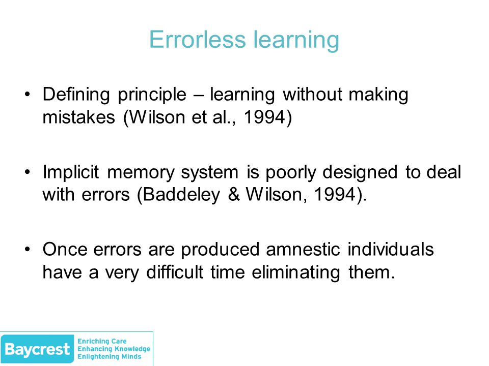 Errorless learning Defining principle – learning without making mistakes (Wilson et al., 1994) Implicit memory system is poorly designed to deal with errors (Baddeley & Wilson, 1994).