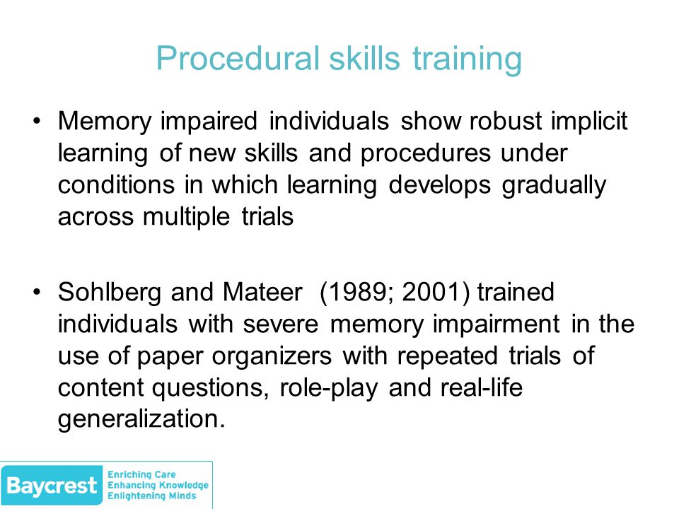 Procedural skills training Memory impaired individuals show robust implicit learning of new skills and procedures under conditions in which learning develops gradually across multiple trials Sohlberg and Mateer (1989; 2001) trained individuals with severe memory impairment in the use of paper organizers with repeated trials of content questions, role-play and real-life generalization.