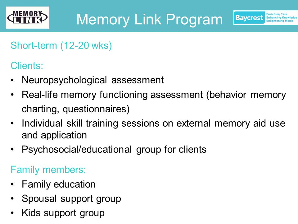 Short-term (12-20 wks) Clients: Neuropsychological assessment Real-life memory functioning assessment (behavior memory charting, questionnaires) Individual skill training sessions on external memory aid use and application Psychosocial/educational group for clients Family members: Family education Spousal support group Kids support group Memory Link Program