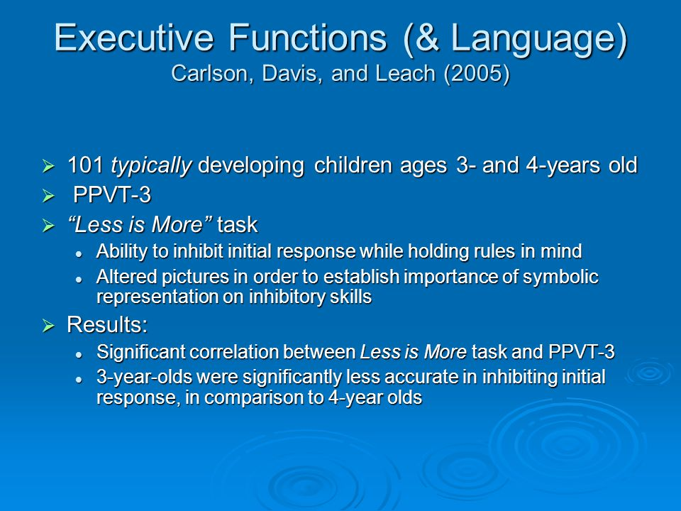 Executive Functions (& Language) Carlson, Davis, and Leach (2005)  101 typically developing children ages 3- and 4-years old  PPVT-3  Less is More task Ability to inhibit initial response while holding rules in mind Ability to inhibit initial response while holding rules in mind Altered pictures in order to establish importance of symbolic representation on inhibitory skills Altered pictures in order to establish importance of symbolic representation on inhibitory skills  Results: Significant correlation between Less is More task and PPVT-3 Significant correlation between Less is More task and PPVT-3 3-year-olds were significantly less accurate in inhibiting initial response, in comparison to 4-year olds 3-year-olds were significantly less accurate in inhibiting initial response, in comparison to 4-year olds