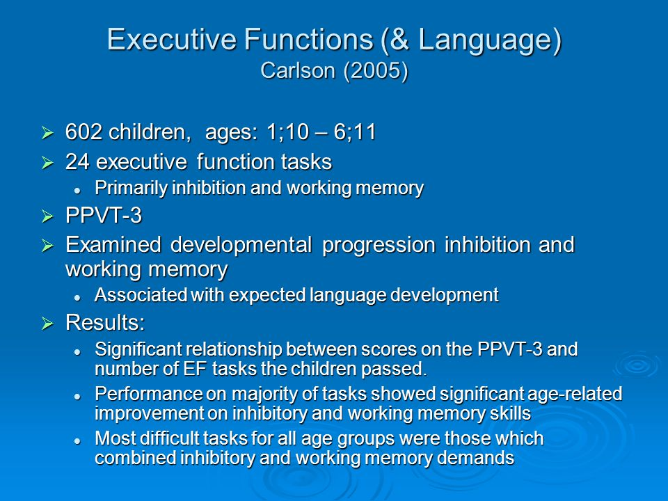 Executive Functions (& Language) Carlson (2005)  602 children, ages: 1;10 – 6;11  24 executive function tasks Primarily inhibition and working memory Primarily inhibition and working memory  PPVT-3  Examined developmental progression inhibition and working memory Associated with expected language development Associated with expected language development  Results: Significant relationship between scores on the PPVT-3 and number of EF tasks the children passed.