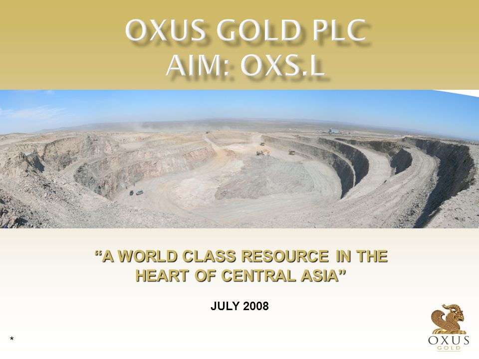A WORLD CLASS RESOURCE IN THE HEART OF CENTRAL ASIA JULY 2008 *