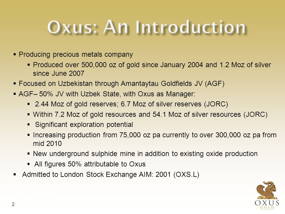 International Investment Forum 29 May 2007 Tashkent, Uzbekistan 2 Oxus: An Introduction  Producing precious metals company  Produced over 500,000 oz of gold since January 2004 and 1.2 Moz of silver since June 2007  Focused on Uzbekistan through Amantaytau Goldfields JV (AGF)  AGF– 50% JV with Uzbek State, with Oxus as Manager:  2.44 Moz of gold reserves; 6.7 Moz of silver reserves (JORC)  Within 7.2 Moz of gold resources and 54.1 Moz of silver resources (JORC)  Significant exploration potential  Increasing production from 75,000 oz pa currently to over 300,000 oz pa from mid 2010  New underground sulphide mine in addition to existing oxide production  All figures 50% attributable to Oxus  Admitted to London Stock Exchange AIM: 2001 (OXS.L)