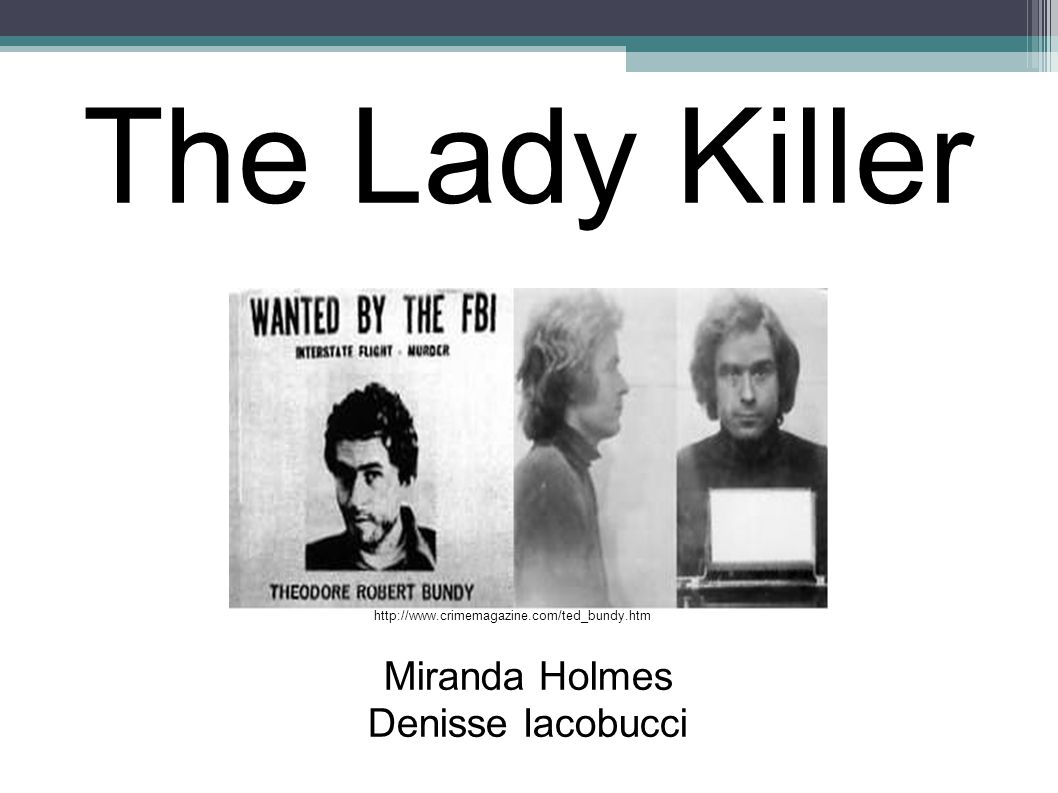 The Lady Killer Miranda Holmes Denisse Iacobucci http://www.crimemagazine.com/ted_bundy.htm
