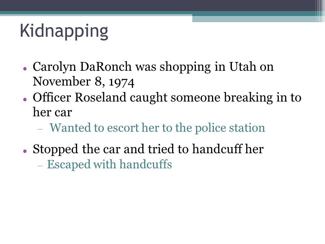 Kidnapping Carolyn DaRonch was shopping in Utah on November 8, 1974 Officer Roseland caught someone breaking in to her car  Wanted to escort her to t