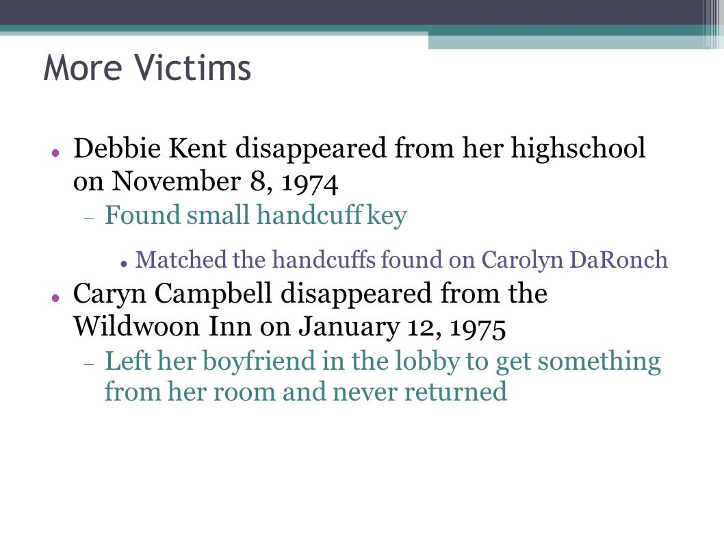More Victims Debbie Kent disappeared from her highschool on November 8, 1974  Found small handcuff key Matched the handcuffs found on Carolyn DaRonch