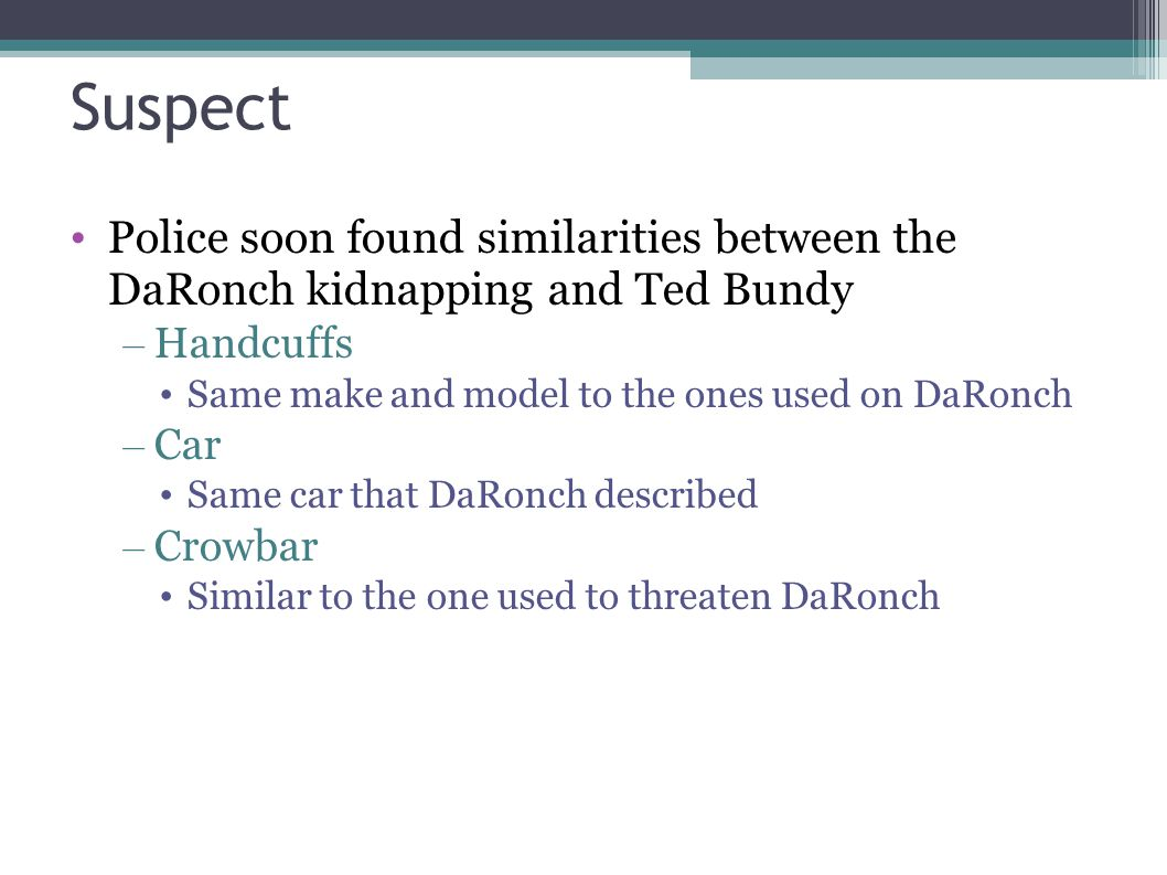 Suspect Police soon found similarities between the DaRonch kidnapping and Ted Bundy – Handcuffs Same make and model to the ones used on DaRonch – Car