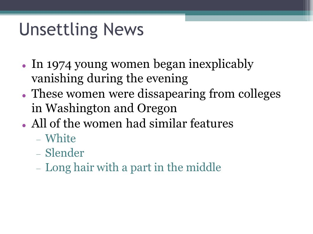 Unsettling News In 1974 young women began inexplicably vanishing during the evening These women were dissapearing from colleges in Washington and Oreg