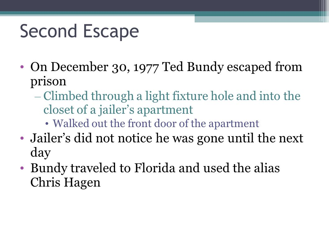 Second Escape On December 30, 1977 Ted Bundy escaped from prison – Climbed through a light fixture hole and into the closet of a jailer's apartment Wa