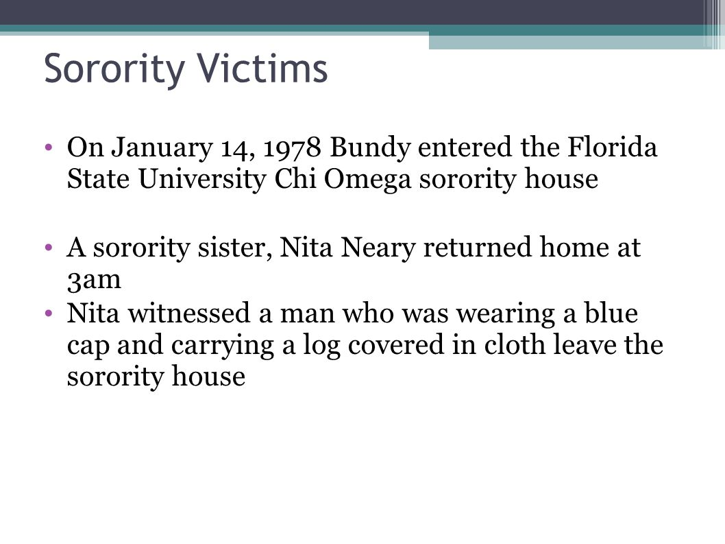 Sorority Victims On January 14, 1978 Bundy entered the Florida State University Chi Omega sorority house A sorority sister, Nita Neary returned home a