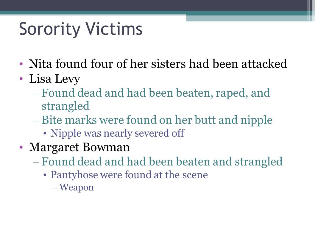 Sorority Victims Nita found four of her sisters had been attacked Lisa Levy – Found dead and had been beaten, raped, and strangled – Bite marks were f