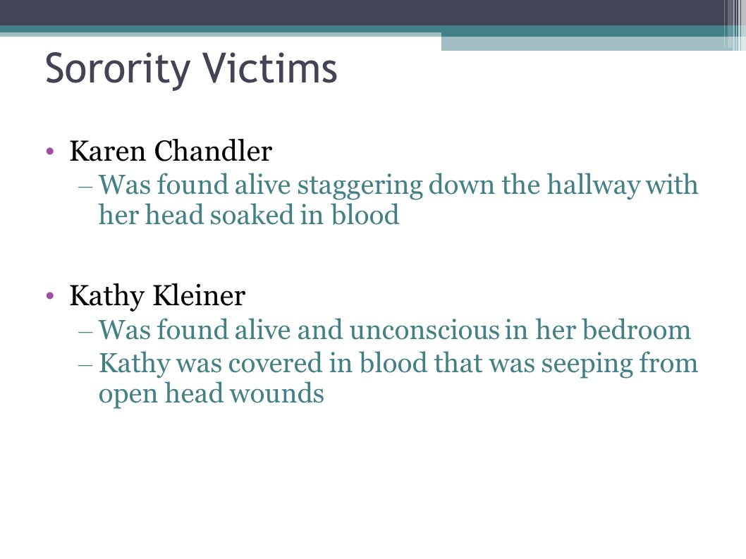 Sorority Victims Karen Chandler – Was found alive staggering down the hallway with her head soaked in blood Kathy Kleiner – Was found alive and uncons