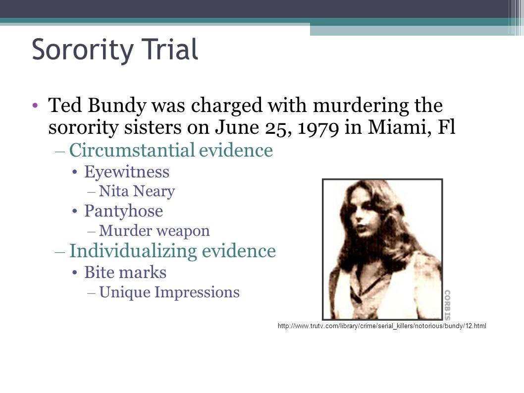 Sorority Trial Ted Bundy was charged with murdering the sorority sisters on June 25, 1979 in Miami, Fl – Circumstantial evidence Eyewitness – Nita Nea