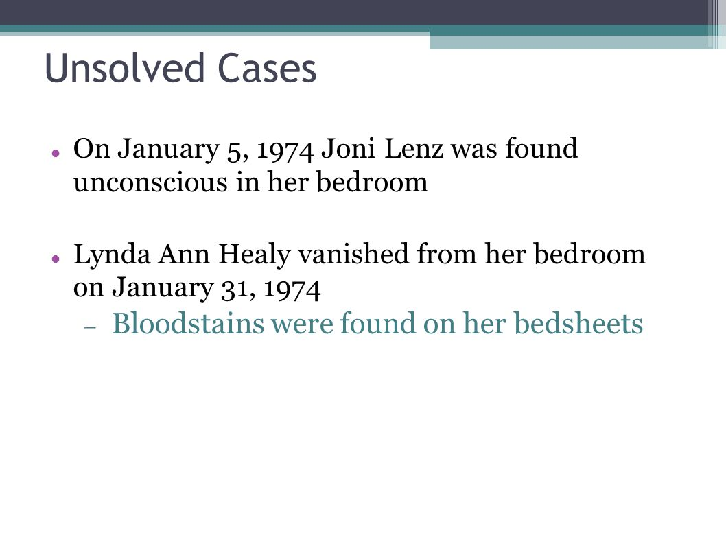Unsolved Cases On January 5, 1974 Joni Lenz was found unconscious in her bedroom Lynda Ann Healy vanished from her bedroom on January 31, 1974  Blood