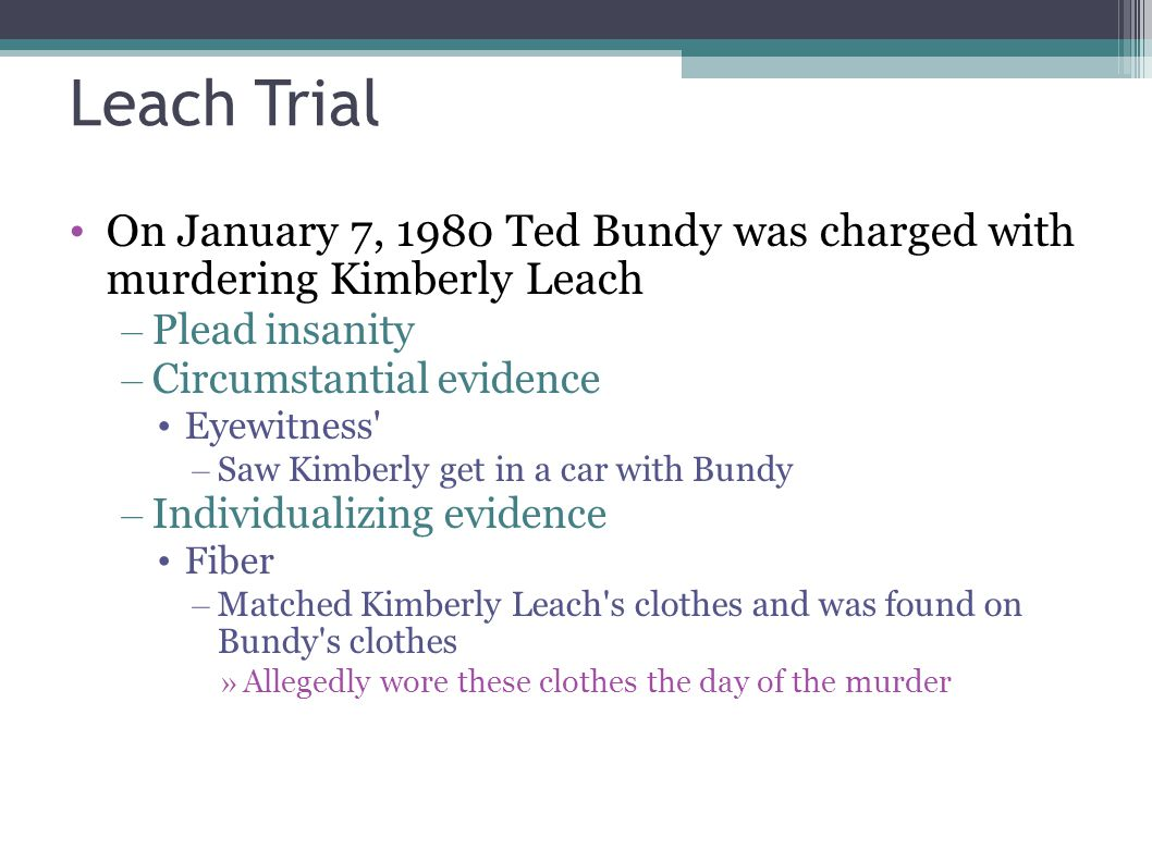 Leach Trial On January 7, 1980 Ted Bundy was charged with murdering Kimberly Leach – Plead insanity – Circumstantial evidence Eyewitness' – Saw Kimber