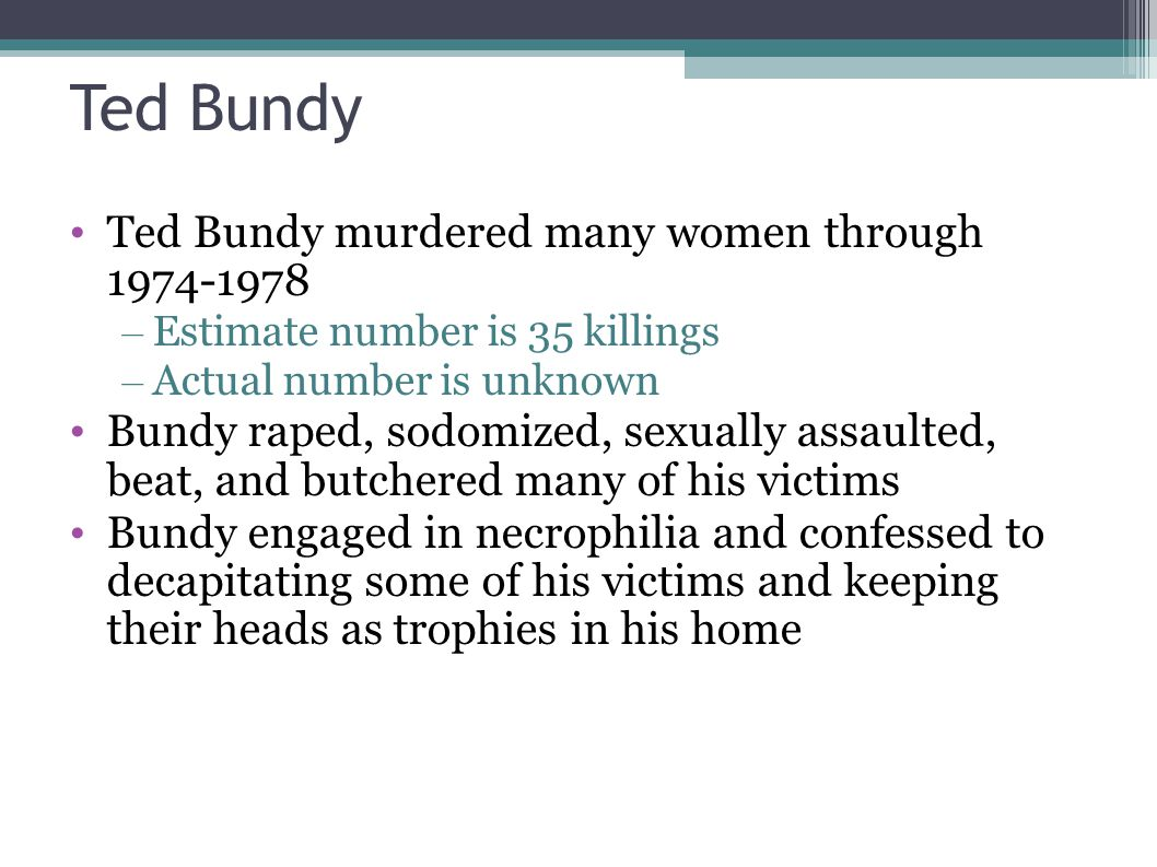 Ted Bundy Ted Bundy murdered many women through 1974-1978 – Estimate number is 35 killings – Actual number is unknown Bundy raped, sodomized, sexually