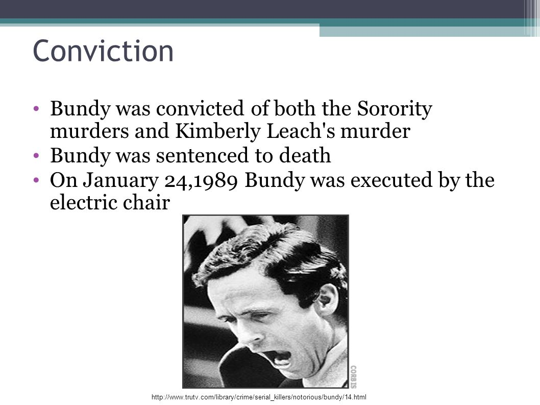 Conviction Bundy was convicted of both the Sorority murders and Kimberly Leach's murder Bundy was sentenced to death On January 24,1989 Bundy was exec