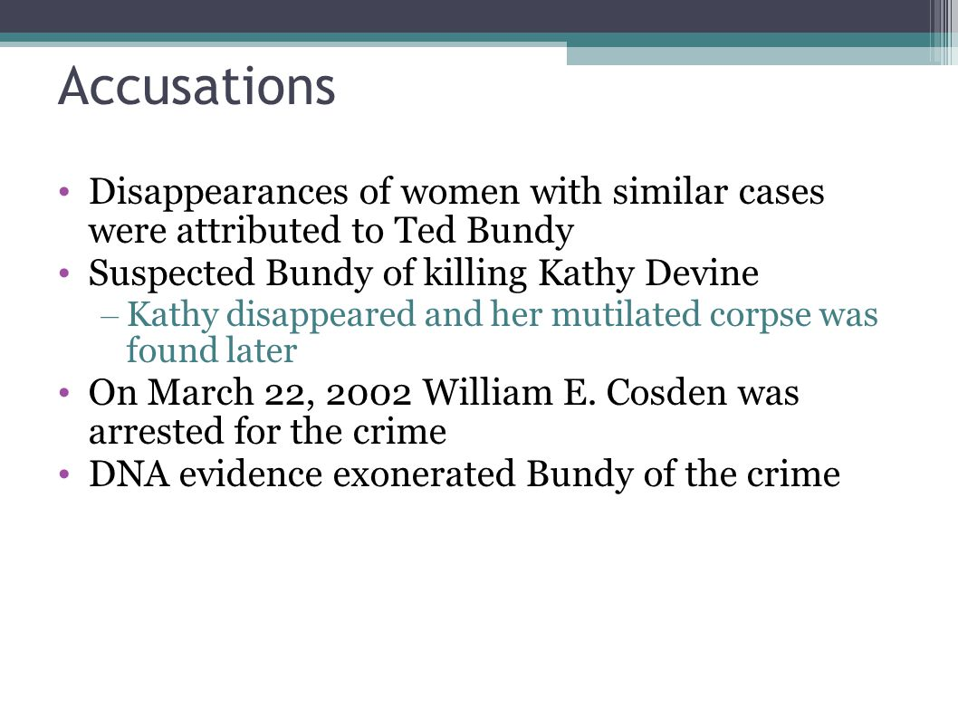 Accusations Disappearances of women with similar cases were attributed to Ted Bundy Suspected Bundy of killing Kathy Devine – Kathy disappeared and he