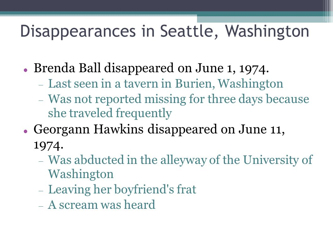 Disappearances in Seattle, Washington Brenda Ball disappeared on June 1, 1974.  Last seen in a tavern in Burien, Washington  Was not reported missin