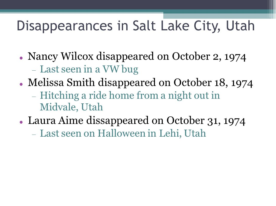 Disappearances in Salt Lake City, Utah Nancy Wilcox disappeared on October 2, 1974  Last seen in a VW bug Melissa Smith disappeared on October 18, 19