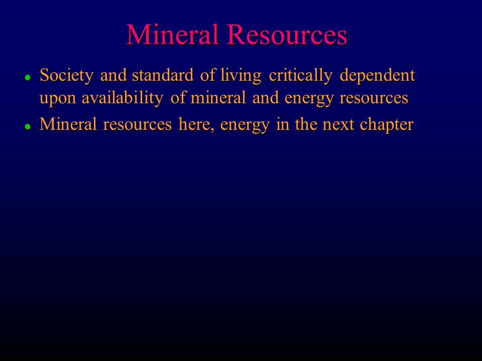 Mineral Resources l Society and standard of living critically dependent upon availability of mineral and energy resources l Mineral resources here, en