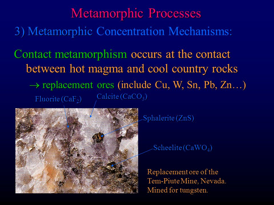 Metamorphic Processes 3) Metamorphic : 3) Metamorphic Concentration Mechanisms: Contact metamorphism occurs at the contact between hot magma and cool