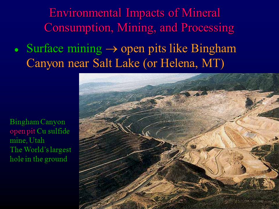 l Surface mining  open pits like Bingham Canyon near Salt Lake (or Helena, MT) Bingham Canyon open pit Cu sulfide mine, Utah The World's largest hole