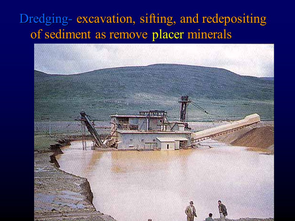 Dredging- excavation, sifting, and redepositing of sediment as remove placer minerals