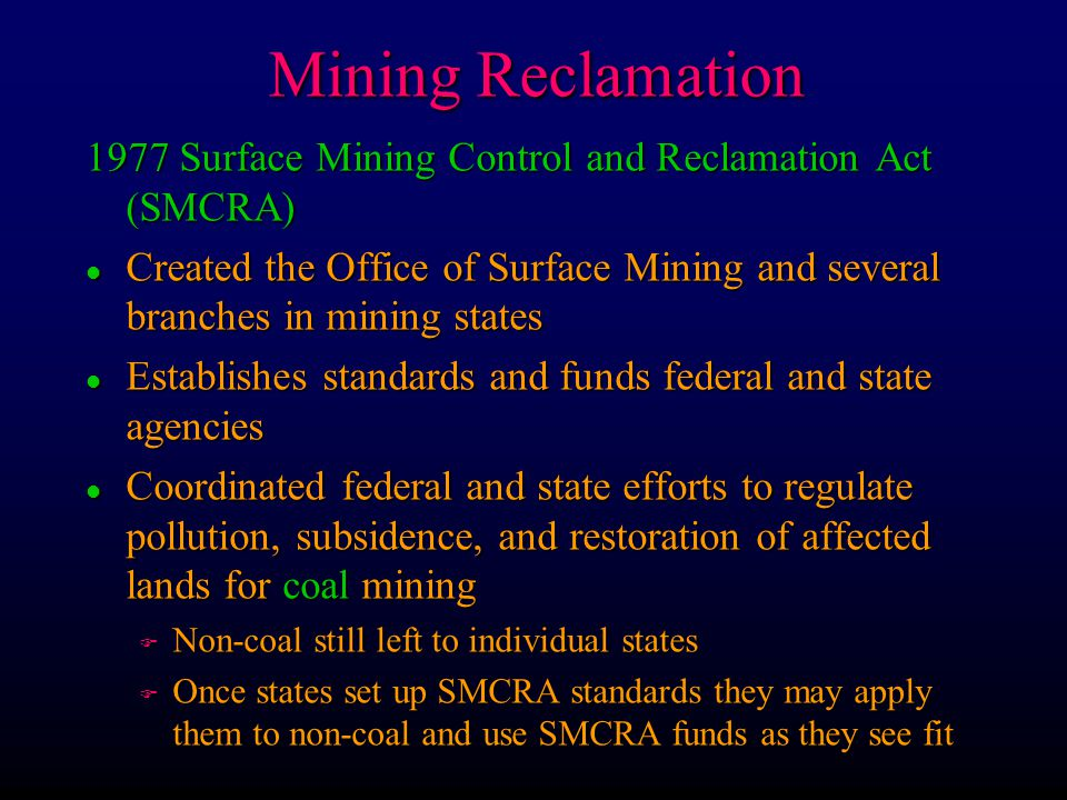 Mining Reclamation 1977 Surface Mining Control and Reclamation Act (SMCRA) l Created the Office of Surface Mining and several branches in mining state