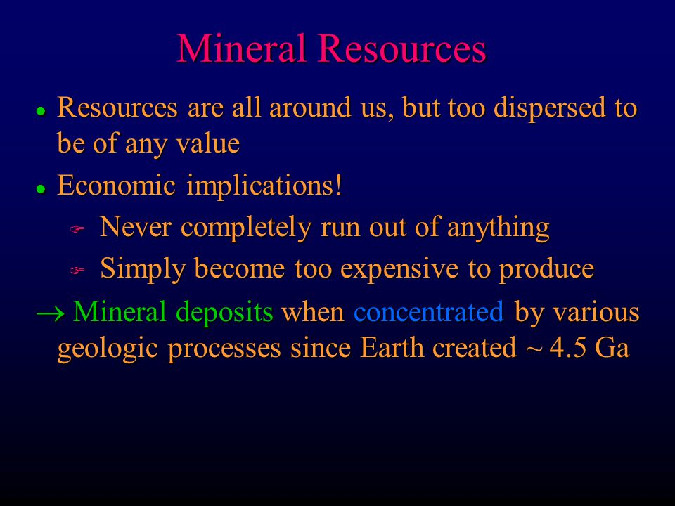 Mineral Resources l Resources are all around us, but too dispersed to be of any value l Economic implications! F Never completely run out of anything