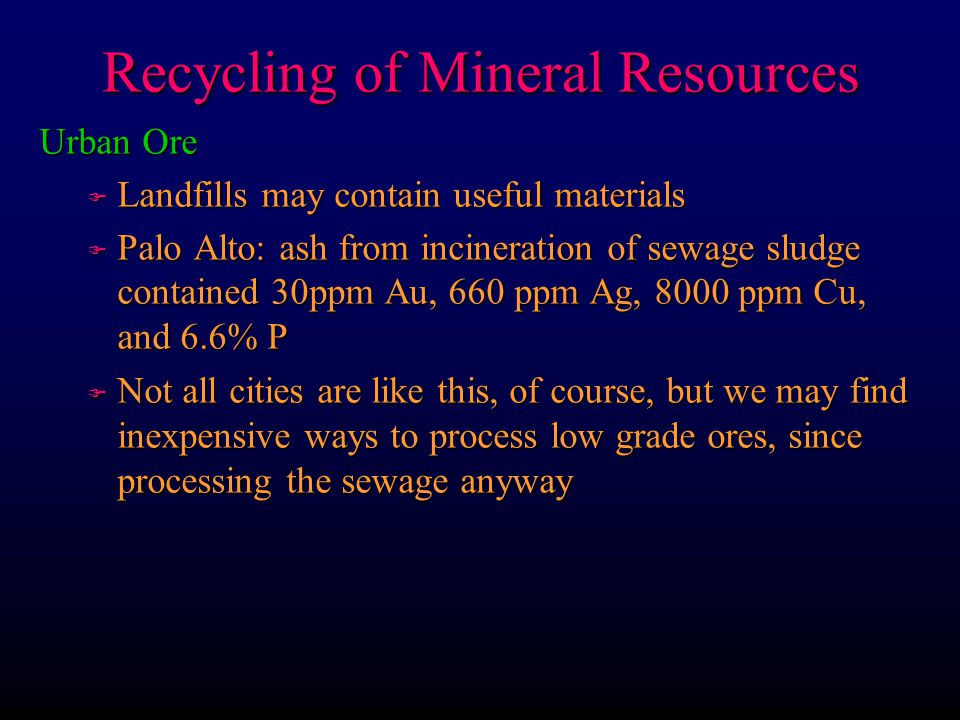 Recycling of Mineral Resources Urban Ore F Landfills may contain useful materials F Palo Alto: ash from incineration of sewage sludge contained 30ppm