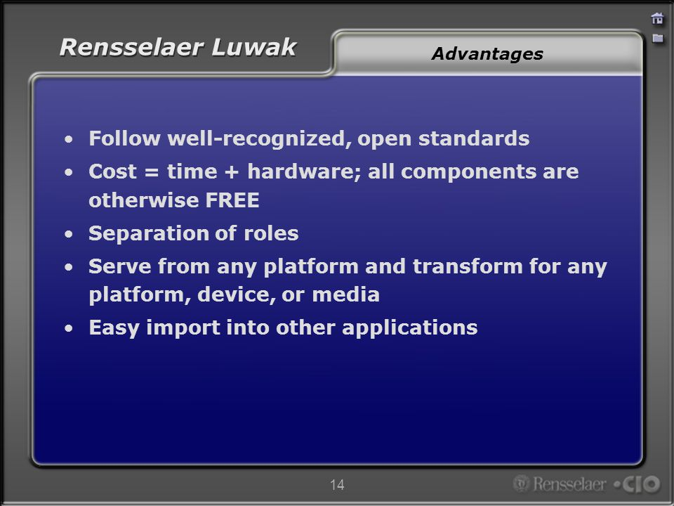 Rensselaer Luwak 14 Advantages Follow well-recognized, open standards Cost = time + hardware; all components are otherwise FREE Separation of roles Serve from any platform and transform for any platform, device, or media Easy import into other applications
