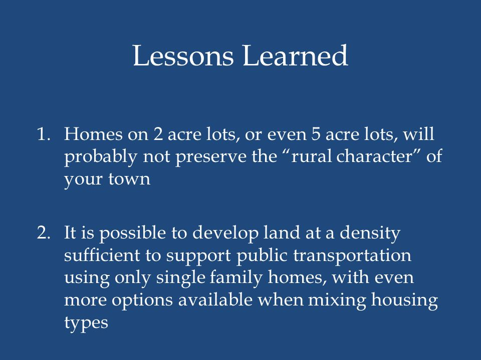 "Lessons Learned 1.Homes on 2 acre lots, or even 5 acre lots, will probably not preserve the ""rural character"" of your town 2.It is possible to develop"